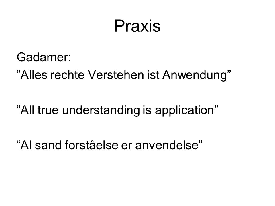Praxis Gadamer: Alles rechte Verstehen ist Anwendung All true understanding is application Al sand forståelse er anvendelse