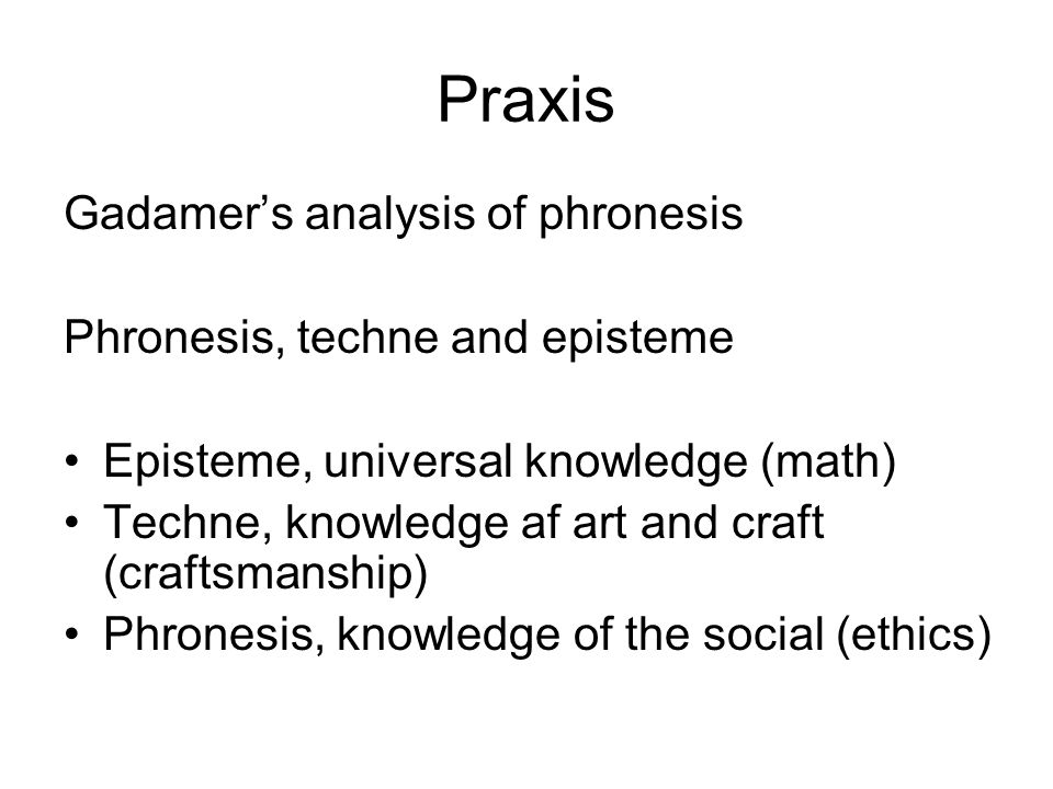 Praxis Gadamer's analysis of phronesis Phronesis, techne and episteme Episteme, universal knowledge (math) Techne, knowledge af art and craft (craftsmanship) Phronesis, knowledge of the social (ethics)