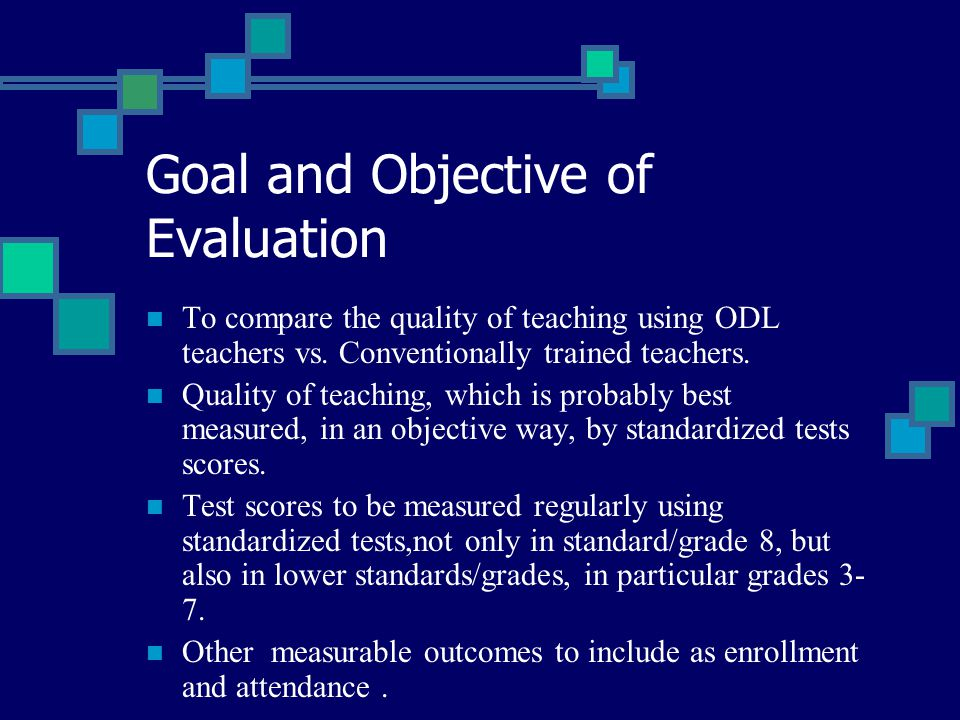 Goal and Objective of Evaluation To compare the quality of teaching using ODL teachers vs. Conventionally trained teachers. Quality of teaching, which