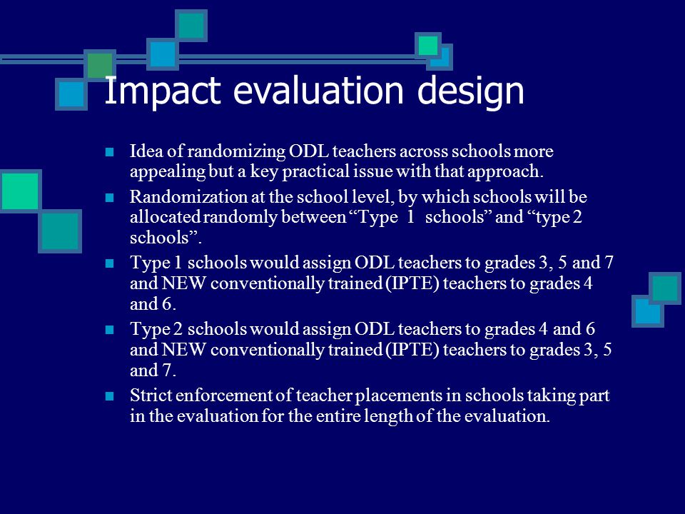 Impact evaluation design Idea of randomizing ODL teachers across schools more appealing but a key practical issue with that approach. Randomization at