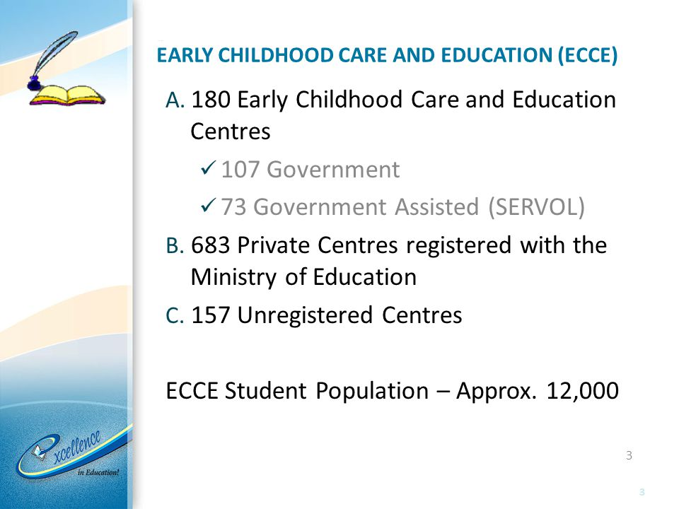 EARLY CHILDHOOD CARE AND EDUCATION (ECCE) A. 180 Early Childhood Care and Education Centres 107 Government 73 Government Assisted (SERVOL) B. 683 Priv