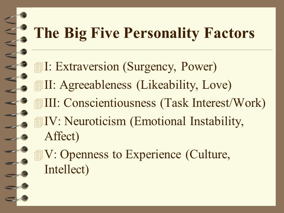 The Big Five Personality Factors 4 I: Extraversion (Surgency, Power) 4 II: Agreeableness (Likeability, Love) 4 III: Conscientiousness (Task Interest/Work) 4 IV: Neuroticism (Emotional Instability, Affect) 4 V: Openness to Experience (Culture, Intellect)