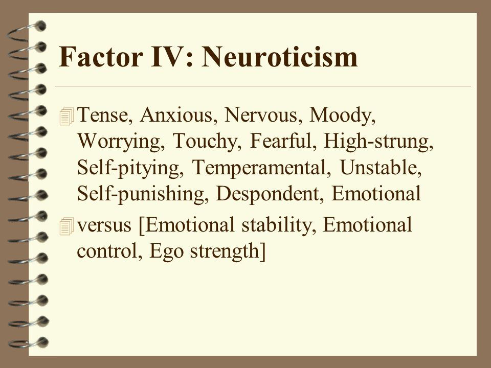 Factor IV: Neuroticism 4 Tense, Anxious, Nervous, Moody, Worrying, Touchy, Fearful, High-strung, Self-pitying, Temperamental, Unstable, Self-punishing, Despondent, Emotional  versus [Emotional stability, Emotional control, Ego strength]