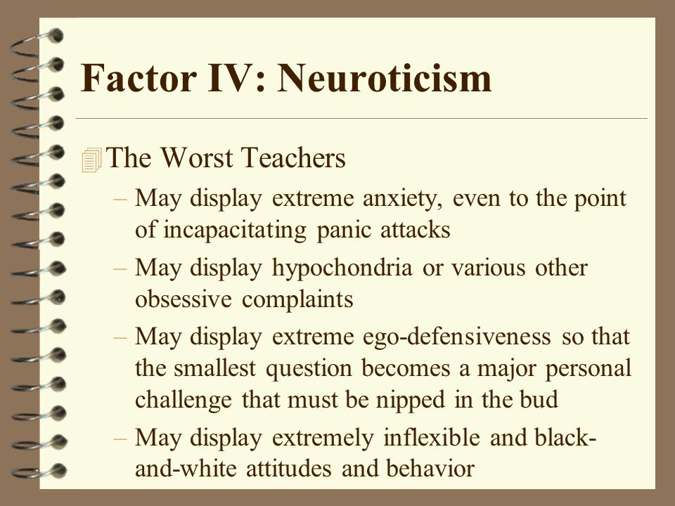 Factor IV: Neuroticism 4 The Worst Teachers –May display extreme anxiety, even to the point of incapacitating panic attacks –May display hypochondria or various other obsessive complaints –May display extreme ego-defensiveness so that the smallest question becomes a major personal challenge that must be nipped in the bud –May display extremely inflexible and black- and-white attitudes and behavior