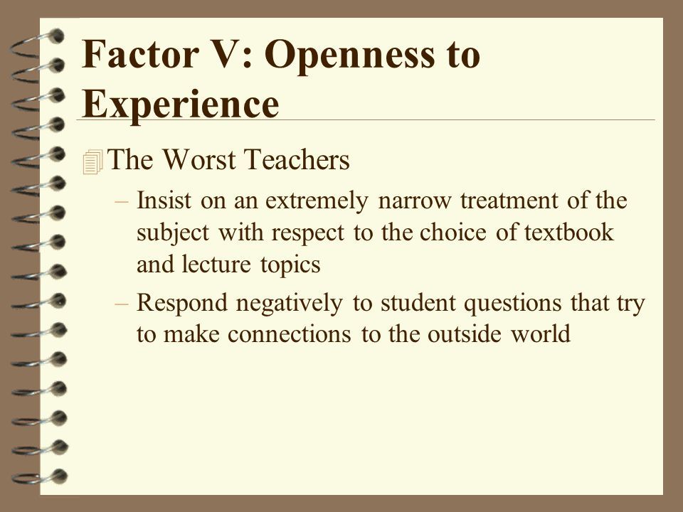 Factor V: Openness to Experience 4 The Worst Teachers –Insist on an extremely narrow treatment of the subject with respect to the choice of textbook and lecture topics –Respond negatively to student questions that try to make connections to the outside world