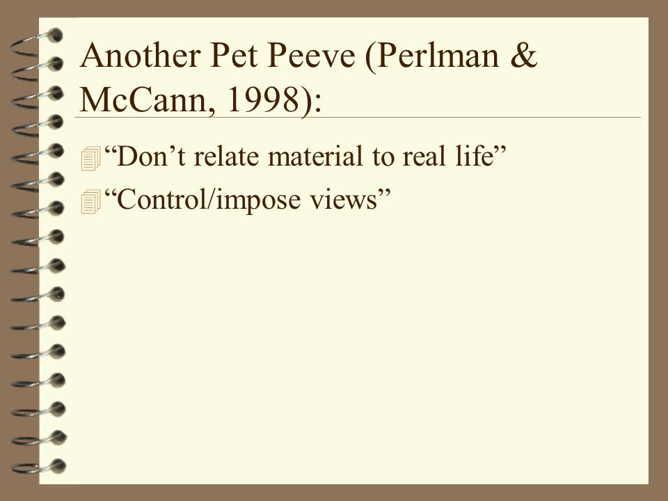 Another Pet Peeve (Perlman & McCann, 1998): 4 Don't relate material to real life 4 Control/impose views