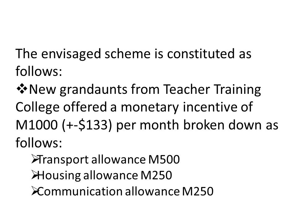 The envisaged scheme is constituted as follows:  New grandaunts from Teacher Training College offered a monetary incentive of M1000 (+-$133) per month broken down as follows:  Transport allowance M500  Housing allowance M250  Communication allowance M250