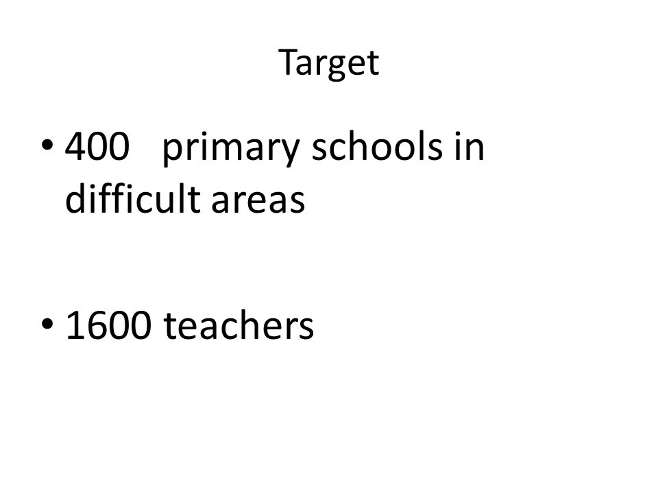 Target 400 primary schools in difficult areas 1600 teachers