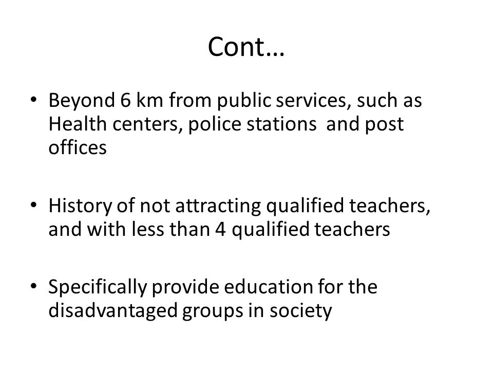 Cont… Beyond 6 km from public services, such as Health centers, police stations and post offices History of not attracting qualified teachers, and with less than 4 qualified teachers Specifically provide education for the disadvantaged groups in society