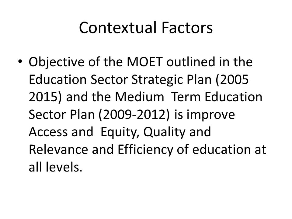 Contextual Factors Objective of the MOET outlined in the Education Sector Strategic Plan (2005 2015) and the Medium Term Education Sector Plan (2009-2012) is improve Access and Equity, Quality and Relevance and Efficiency of education at all levels.