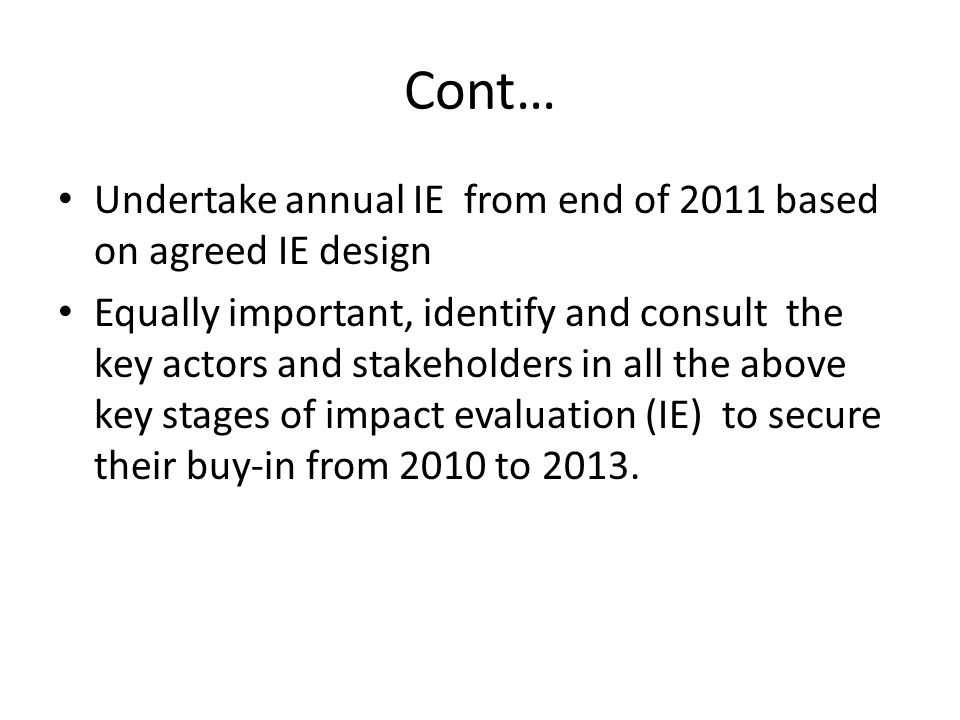 Cont… Undertake annual IE from end of 2011 based on agreed IE design Equally important, identify and consult the key actors and stakeholders in all the above key stages of impact evaluation (IE) to secure their buy-in from 2010 to 2013.
