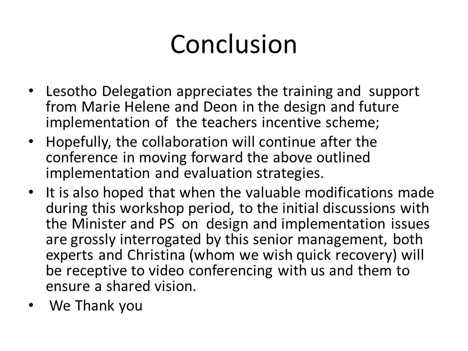 Conclusion Lesotho Delegation appreciates the training and support from Marie Helene and Deon in the design and future implementation of the teachers incentive scheme; Hopefully, the collaboration will continue after the conference in moving forward the above outlined implementation and evaluation strategies.