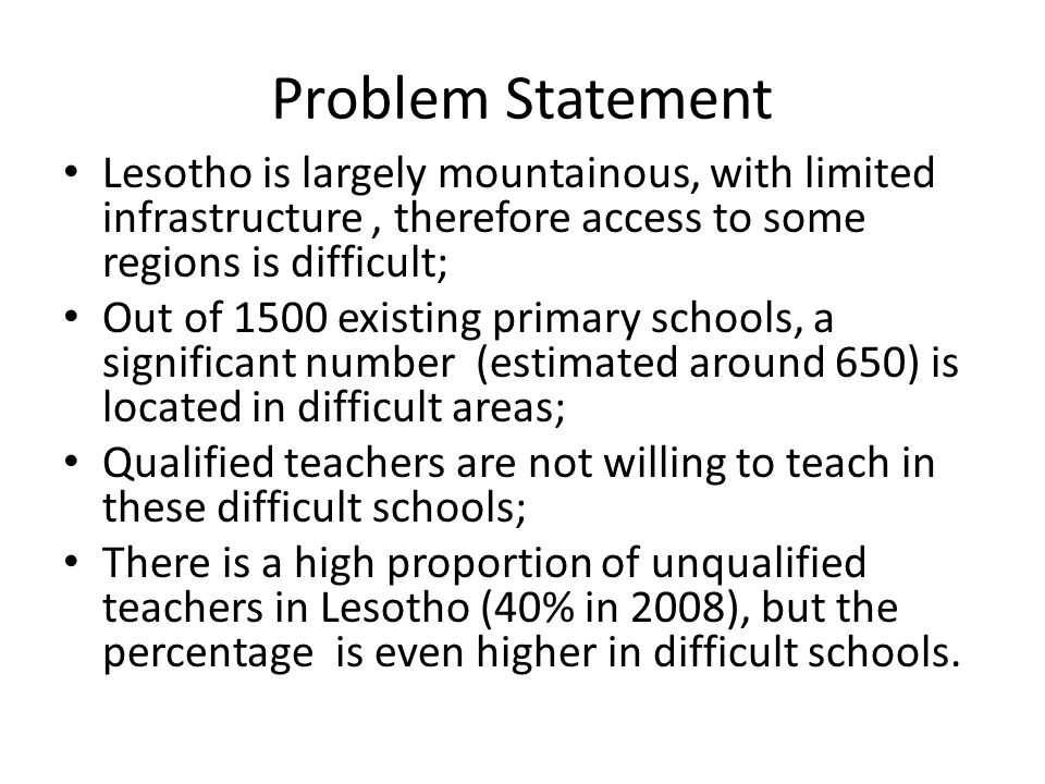 Problem Statement Lesotho is largely mountainous, with limited infrastructure, therefore access to some regions is difficult; Out of 1500 existing primary schools, a significant number (estimated around 650) is located in difficult areas; Qualified teachers are not willing to teach in these difficult schools; There is a high proportion of unqualified teachers in Lesotho (40% in 2008), but the percentage is even higher in difficult schools.