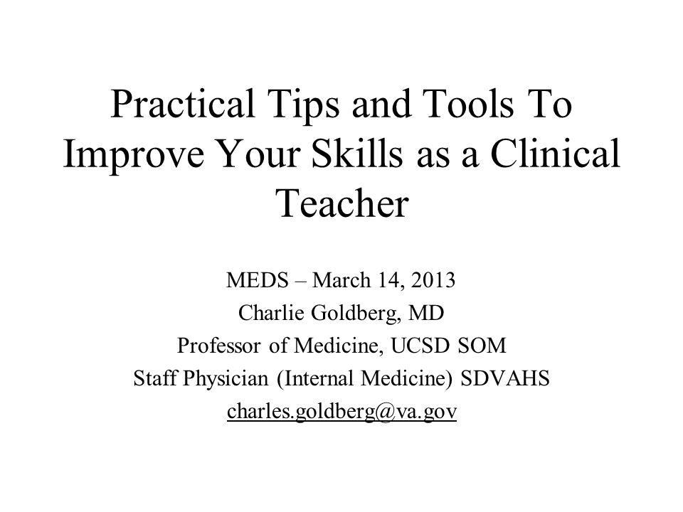 Practical Tips and Tools To Improve Your Skills as a Clinical Teacher MEDS – March 14, 2013 Charlie Goldberg, MD Professor of Medicine, UCSD SOM Staff Physician (Internal Medicine) SDVAHS charles.goldberg@va.gov