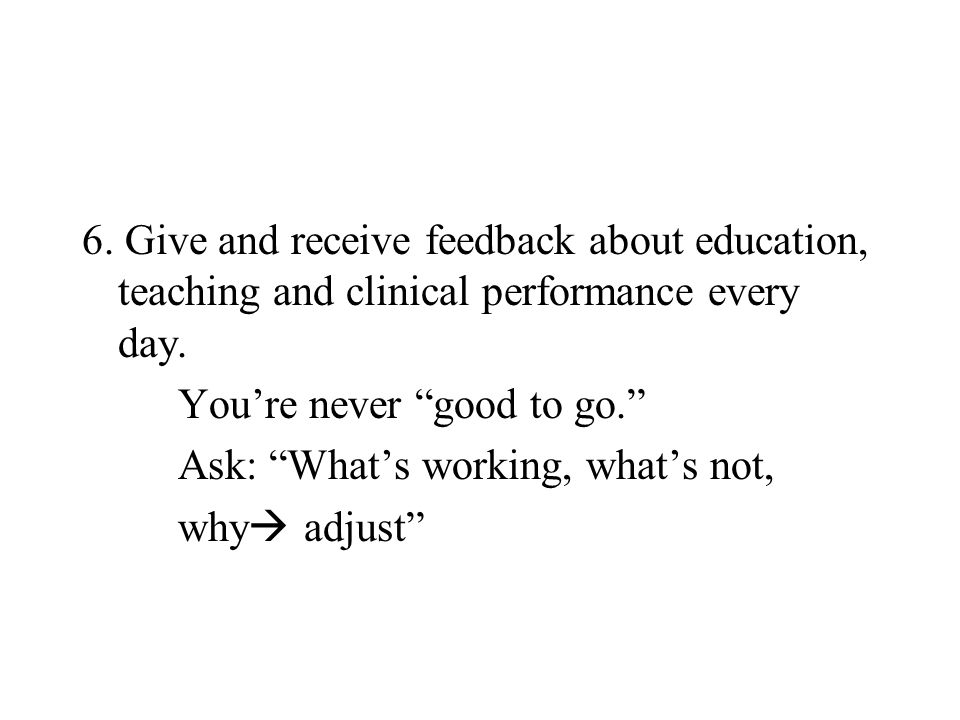 6. Give and receive feedback about education, teaching and clinical performance every day.