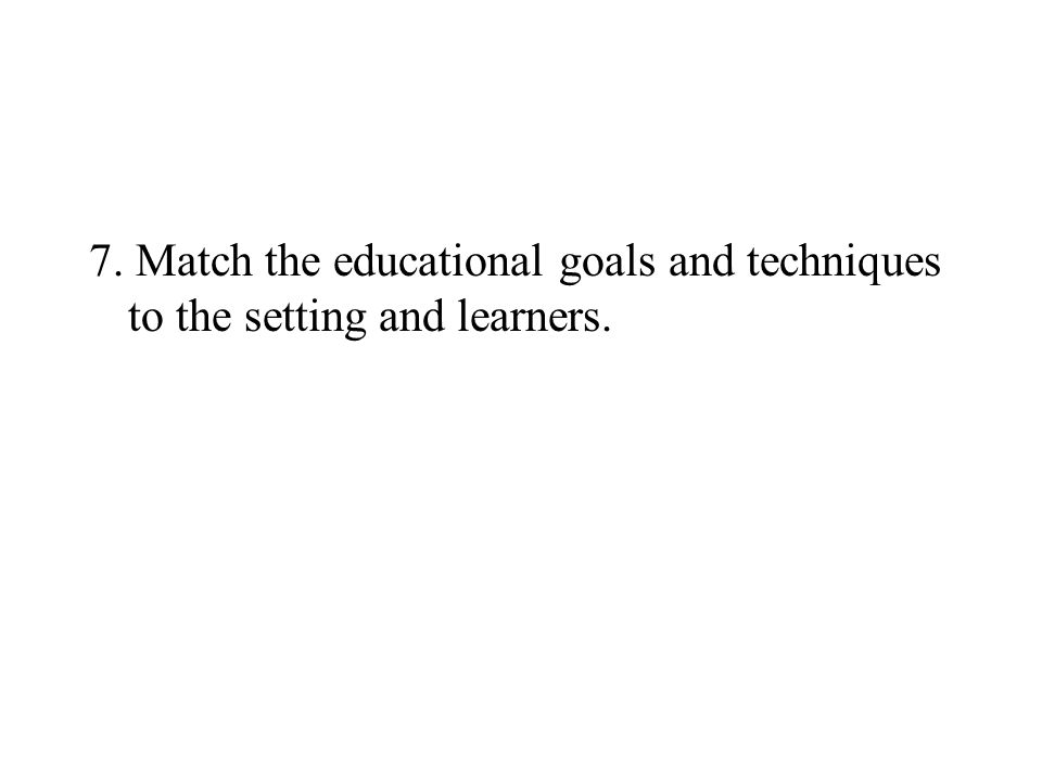 7. Match the educational goals and techniques to the setting and learners.