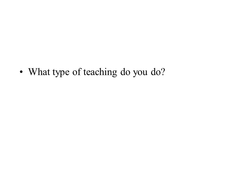 What type of teaching do you do