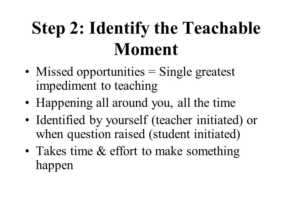 Step 2: Identify the Teachable Moment Missed opportunities = Single greatest impediment to teaching Happening all around you, all the time Identified by yourself (teacher initiated) or when question raised (student initiated) Takes time & effort to make something happen