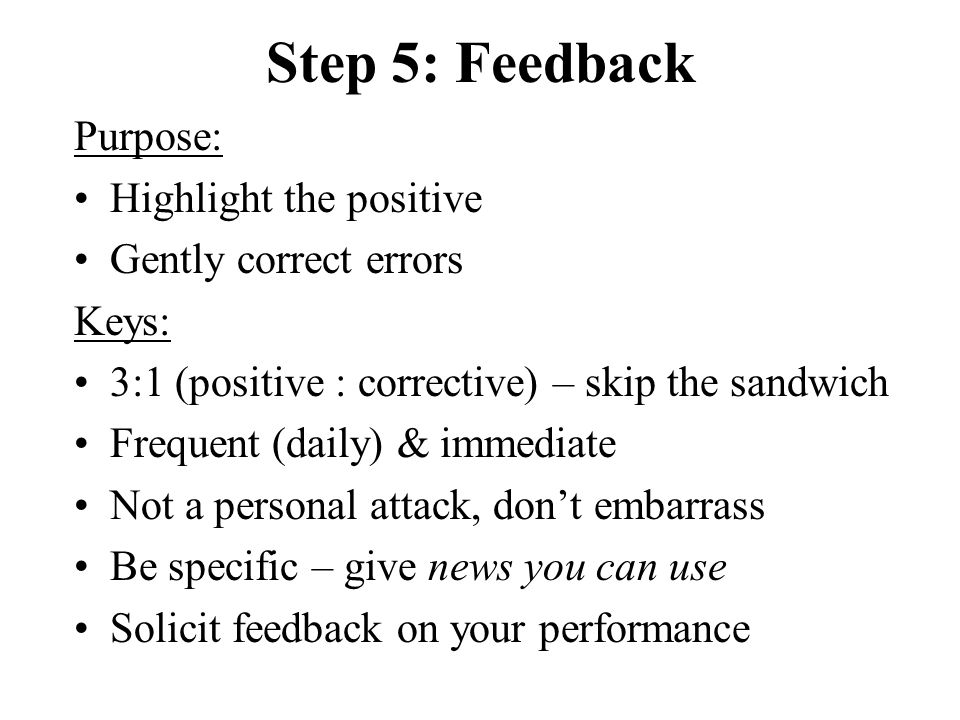Step 5: Feedback Purpose: Highlight the positive Gently correct errors Keys: 3:1 (positive : corrective) – skip the sandwich Frequent (daily) & immediate Not a personal attack, don't embarrass Be specific – give news you can use Solicit feedback on your performance