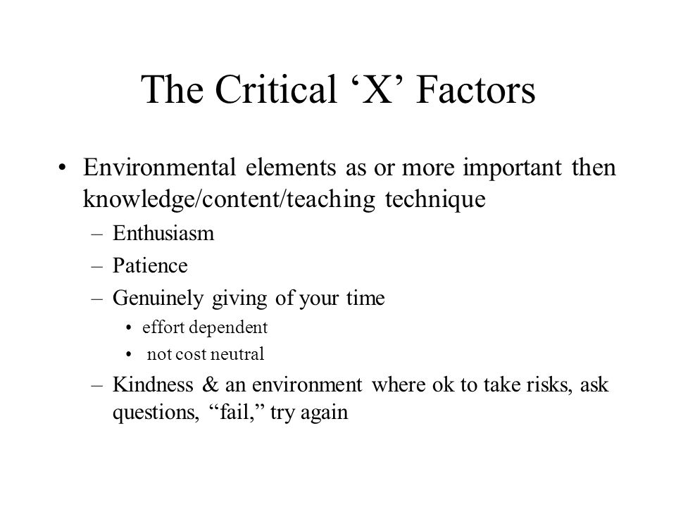 The Critical 'X' Factors Environmental elements as or more important then knowledge/content/teaching technique –Enthusiasm –Patience –Genuinely giving of your time effort dependent not cost neutral –Kindness & an environment where ok to take risks, ask questions, fail, try again