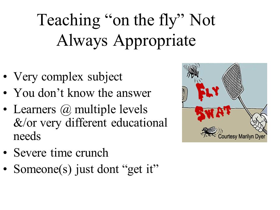 Teaching on the fly Not Always Appropriate Very complex subject You don't know the answer multiple levels &/or very different educational needs Severe time crunch Someone(s) just dont get it
