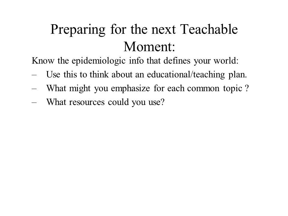 Preparing for the next Teachable Moment: Know the epidemiologic info that defines your world: –Use this to think about an educational/teaching plan.