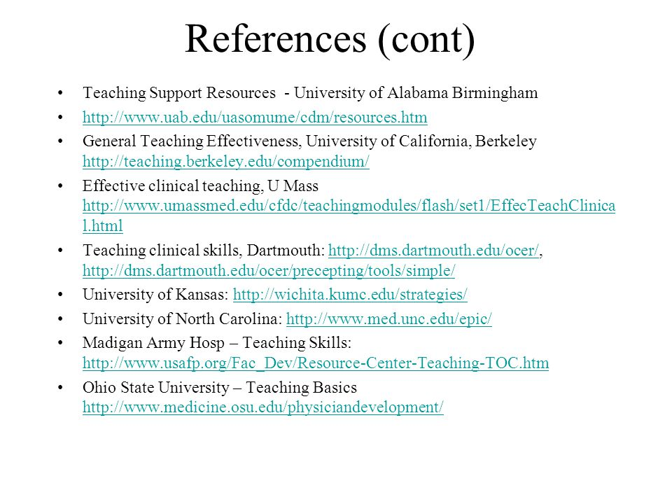 References (cont) Teaching Support Resources - University of Alabama Birmingham http://www.uab.edu/uasomume/cdm/resources.htm General Teaching Effectiveness, University of California, Berkeley http://teaching.berkeley.edu/compendium/ http://teaching.berkeley.edu/compendium/ Effective clinical teaching, U Mass http://www.umassmed.edu/cfdc/teachingmodules/flash/set1/EffecTeachClinica l.html http://www.umassmed.edu/cfdc/teachingmodules/flash/set1/EffecTeachClinica l.html Teaching clinical skills, Dartmouth: http://dms.dartmouth.edu/ocer/, http://dms.dartmouth.edu/ocer/precepting/tools/simple/http://dms.dartmouth.edu/ocer/ http://dms.dartmouth.edu/ocer/precepting/tools/simple/ University of Kansas: http://wichita.kumc.edu/strategies/http://wichita.kumc.edu/strategies/ University of North Carolina: http://www.med.unc.edu/epic/http://www.med.unc.edu/epic/ Madigan Army Hosp – Teaching Skills: http://www.usafp.org/Fac_Dev/Resource-Center-Teaching-TOC.htm http://www.usafp.org/Fac_Dev/Resource-Center-Teaching-TOC.htm Ohio State University – Teaching Basics http://www.medicine.osu.edu/physiciandevelopment/ http://www.medicine.osu.edu/physiciandevelopment/