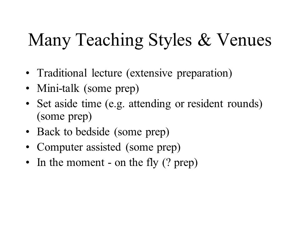 Many Teaching Styles & Venues Traditional lecture (extensive preparation) Mini-talk (some prep) Set aside time (e.g.