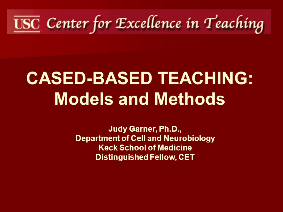 CASED-BASED TEACHING: Models and Methods Judy Garner, Ph.D., Department of Cell and Neurobiology Keck School of Medicine Distinguished Fellow, CET