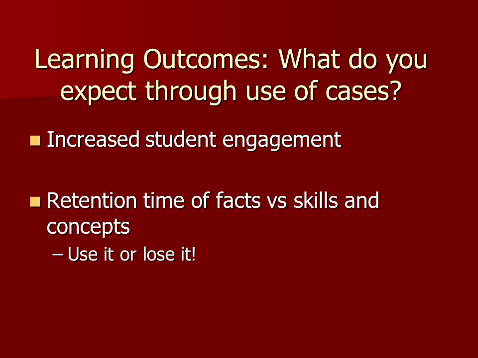 Learning Outcomes: What do you expect through use of cases? Increased student engagement Increased student engagement Retention time of facts vs skill