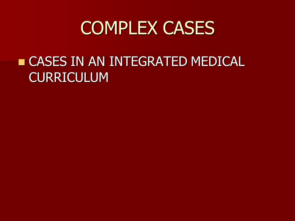 COMPLEX CASES CASES IN AN INTEGRATED MEDICAL CURRICULUM CASES IN AN INTEGRATED MEDICAL CURRICULUM