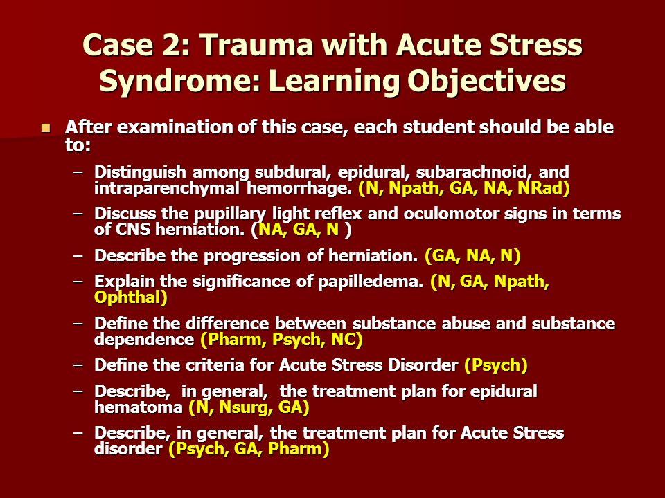 Case 2: Trauma with Acute Stress Syndrome: Learning Objectives After examination of this case, each student should be able to: After examination of th