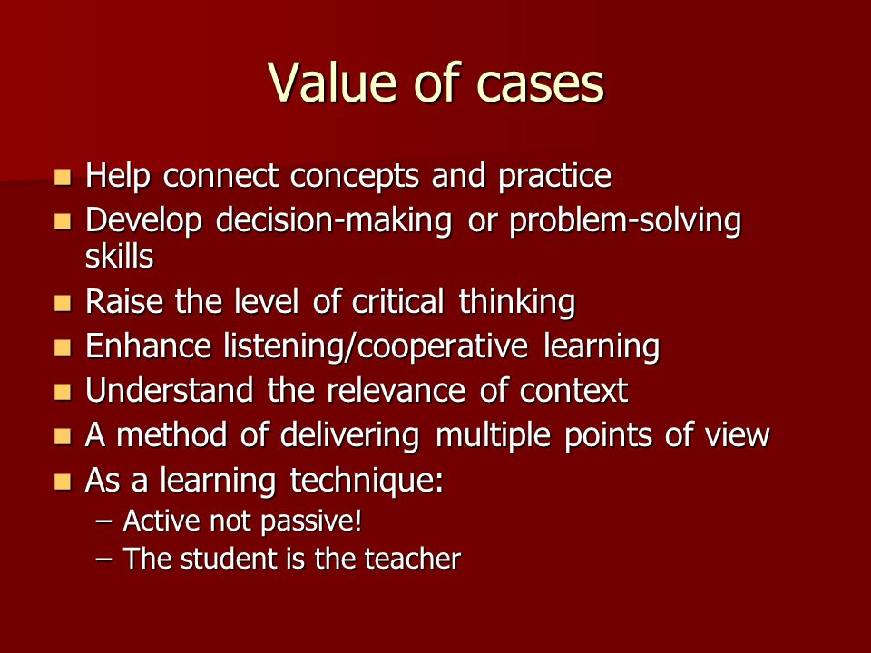 Value of cases Help connect concepts and practice Help connect concepts and practice Develop decision-making or problem-solving skills Develop decisio
