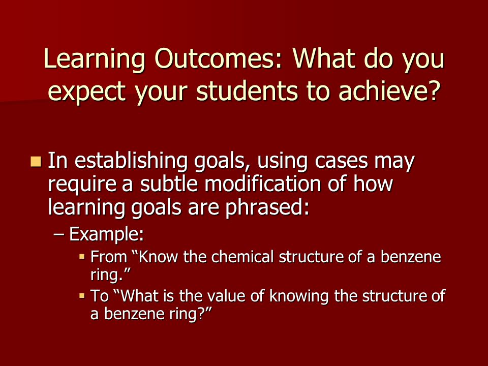 Learning Outcomes: What do you expect your students to achieve? In establishing goals, using cases may require a subtle modification of how learning g