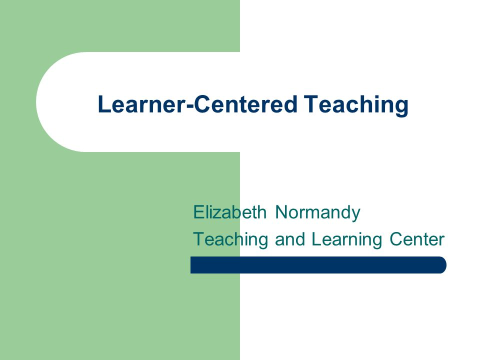 Learner-Centered Teaching Elizabeth Normandy Teaching and Learning Center