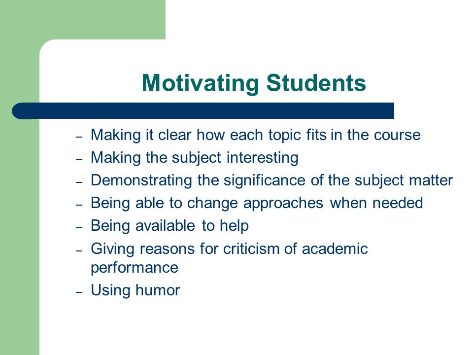 Motivating Students – Making it clear how each topic fits in the course – Making the subject interesting – Demonstrating the significance of the subje