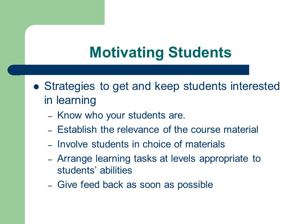 Motivating Students Strategies to get and keep students interested in learning – Know who your students are. – Establish the relevance of the course m