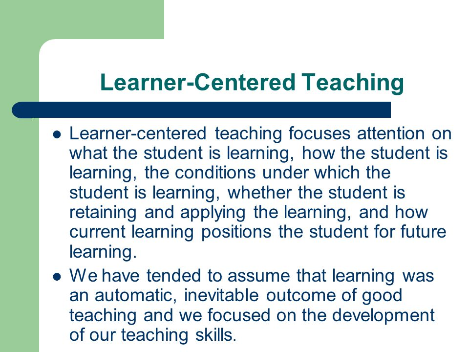 Learner-Centered Teaching Learner-centered teaching focuses attention on what the student is learning, how the student is learning, the conditions und