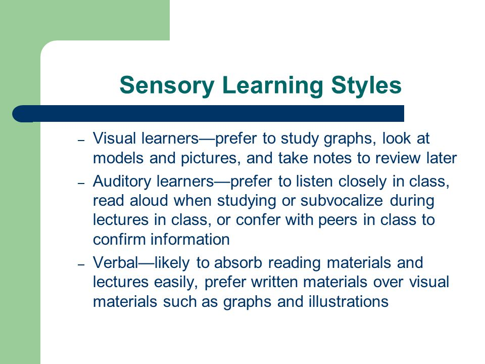 Sensory Learning Styles – Visual learners—prefer to study graphs, look at models and pictures, and take notes to review later – Auditory learners—pref