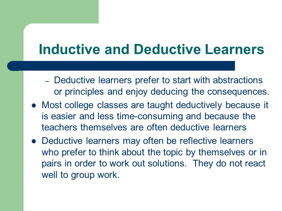 Inductive and Deductive Learners – Deductive learners prefer to start with abstractions or principles and enjoy deducing the consequences. Most colleg