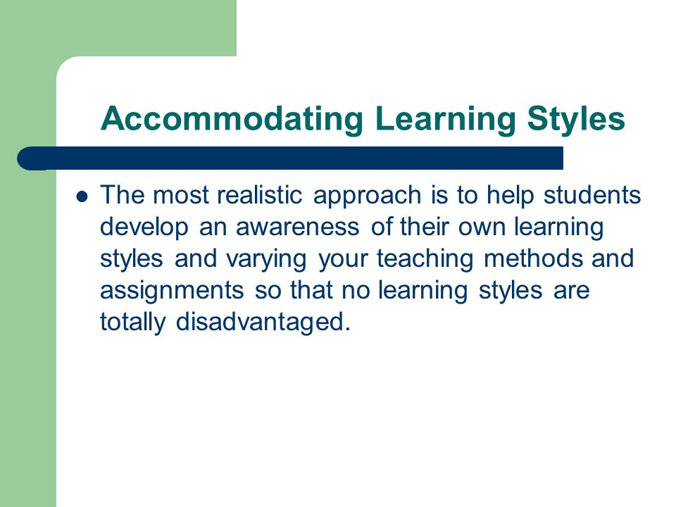 Accommodating Learning Styles The most realistic approach is to help students develop an awareness of their own learning styles and varying your teach