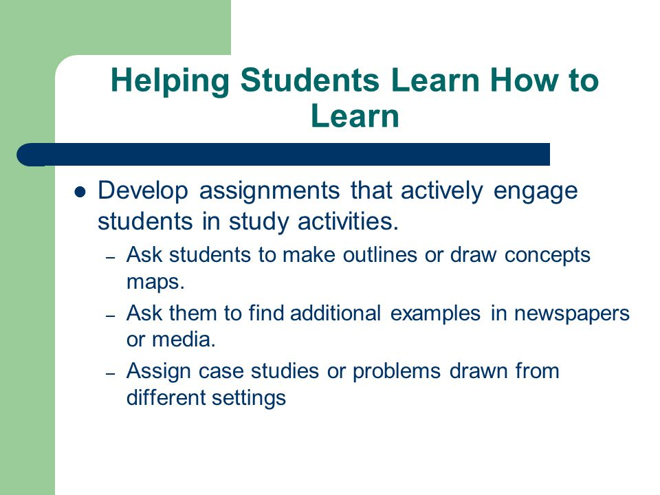 Helping Students Learn How to Learn Develop assignments that actively engage students in study activities. – Ask students to make outlines or draw con