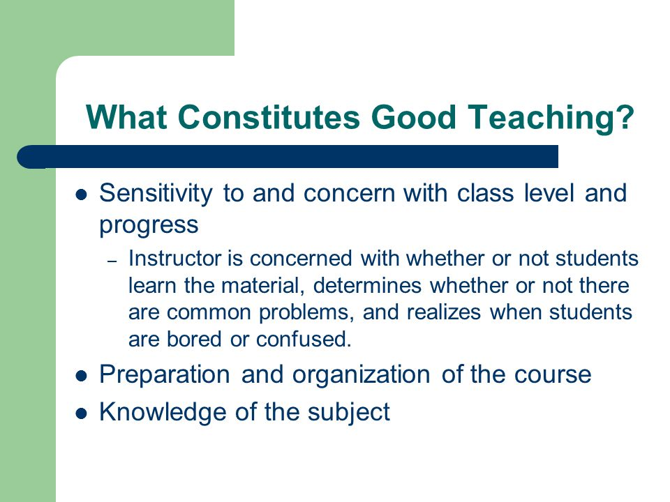 What Constitutes Good Teaching? Sensitivity to and concern with class level and progress – Instructor is concerned with whether or not students learn