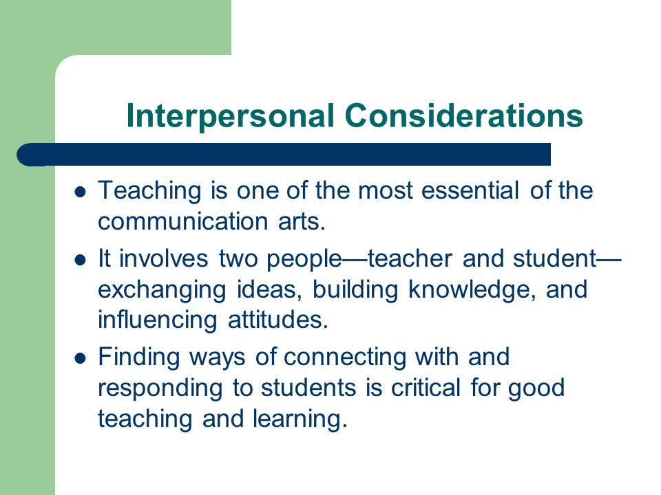 Interpersonal Considerations Teaching is one of the most essential of the communication arts. It involves two people—teacher and student— exchanging i