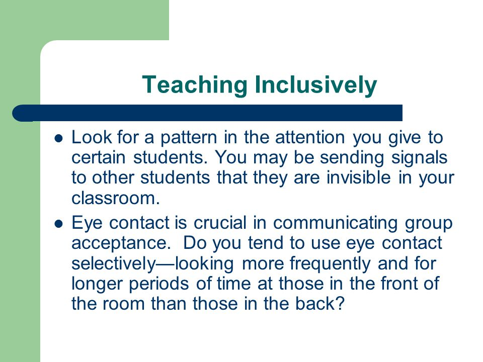 Teaching Inclusively Look for a pattern in the attention you give to certain students. You may be sending signals to other students that they are invi
