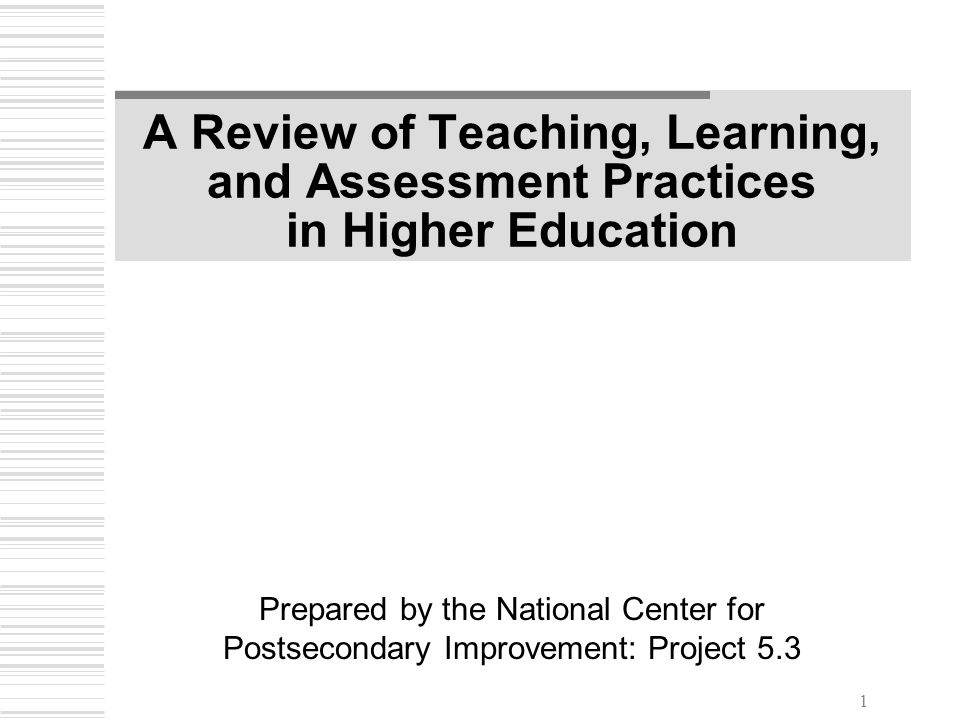 1 A Review of Teaching, Learning, and Assessment Practices in Higher Education Prepared by the National Center for Postsecondary Improvement: Project 5.3