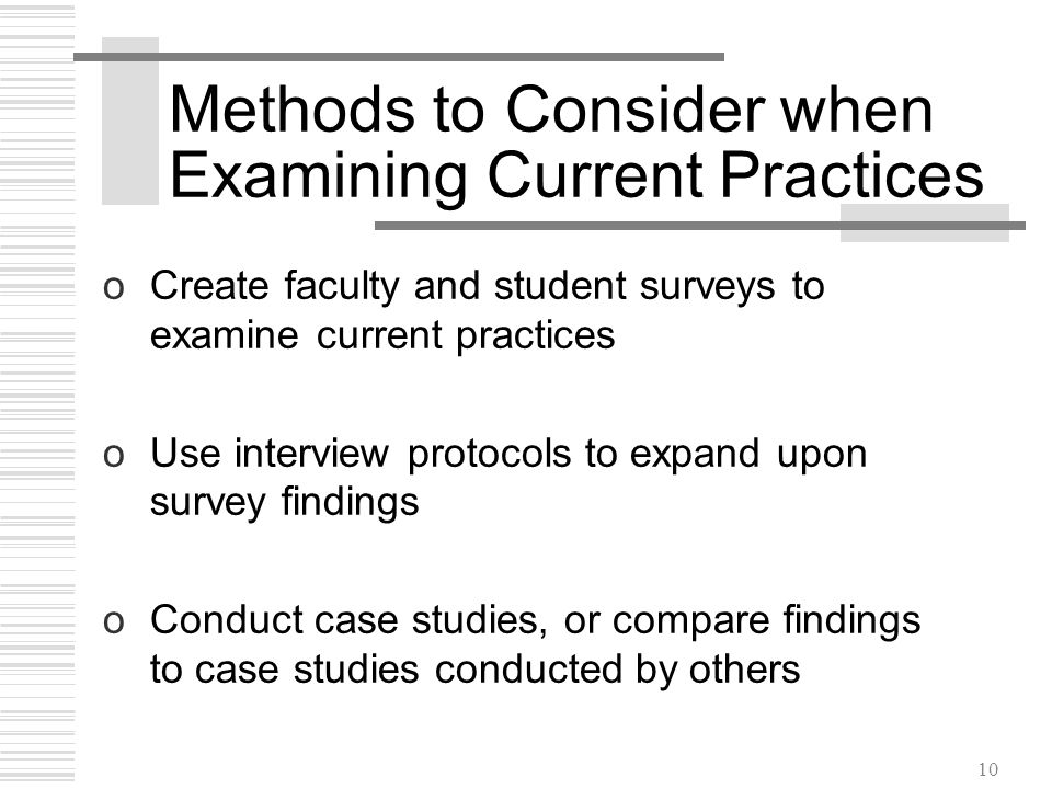 10 Methods to Consider when Examining Current Practices oCreate faculty and student surveys to examine current practices oUse interview protocols to expand upon survey findings oConduct case studies, or compare findings to case studies conducted by others