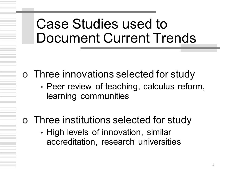 4 Case Studies used to Document Current Trends oThree innovations selected for study Peer review of teaching, calculus reform, learning communities oThree institutions selected for study High levels of innovation, similar accreditation, research universities