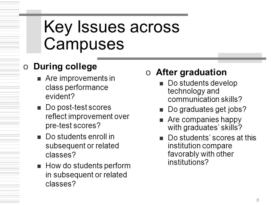 6 Key Issues across Campuses oDuring college Are improvements in class performance evident.