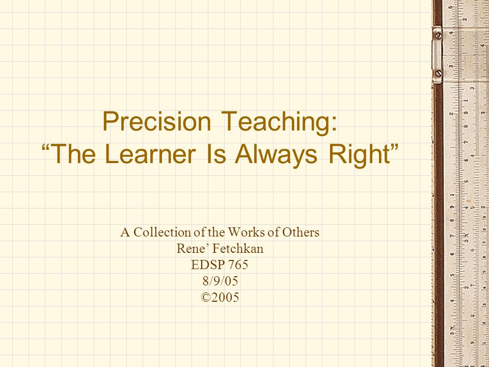 """Precision Teaching: """"The Learner Is Always Right"""" A Collection of the Works of Others Rene' Fetchkan EDSP 765 8/9/05 ©2005"""